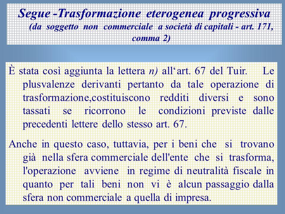 53 Segue -Trasformazione eterogenea progressiva (da soggetto non commerciale a società di capitali - art. 171, comma 2) È stata così aggiunta la lette