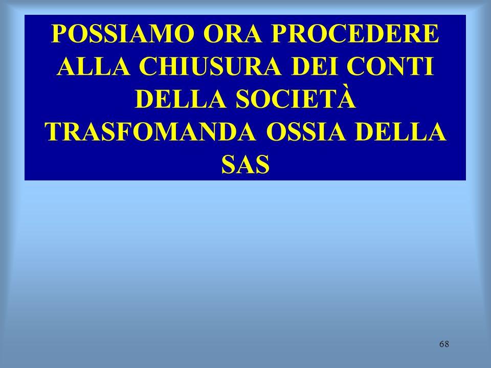 68 POSSIAMO ORA PROCEDERE ALLA CHIUSURA DEI CONTI DELLA SOCIETÀ TRASFOMANDA OSSIA DELLA SAS