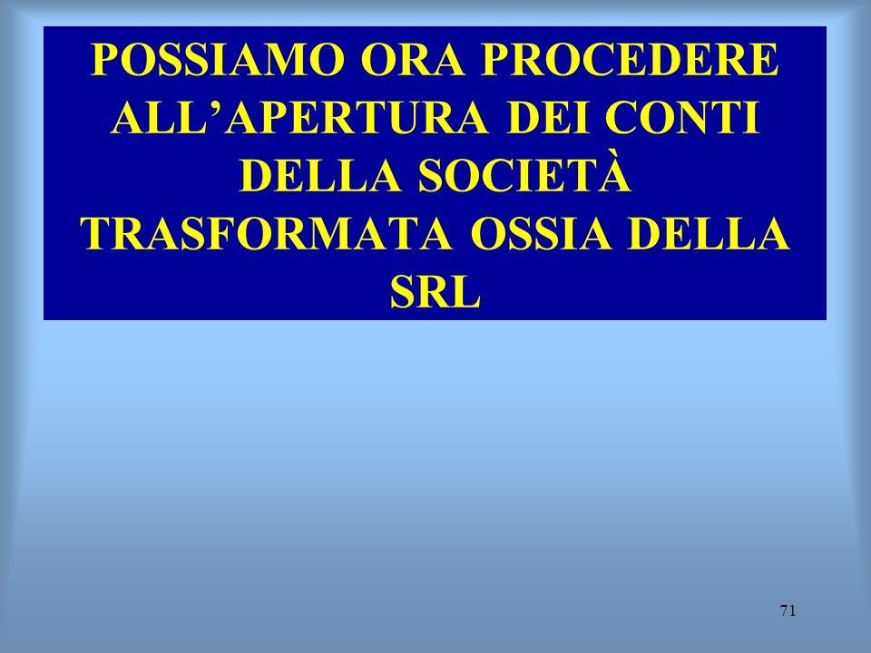 71 POSSIAMO ORA PROCEDERE ALLAPERTURA DEI CONTI DELLA SOCIETÀ TRASFORMATA OSSIA DELLA SRL