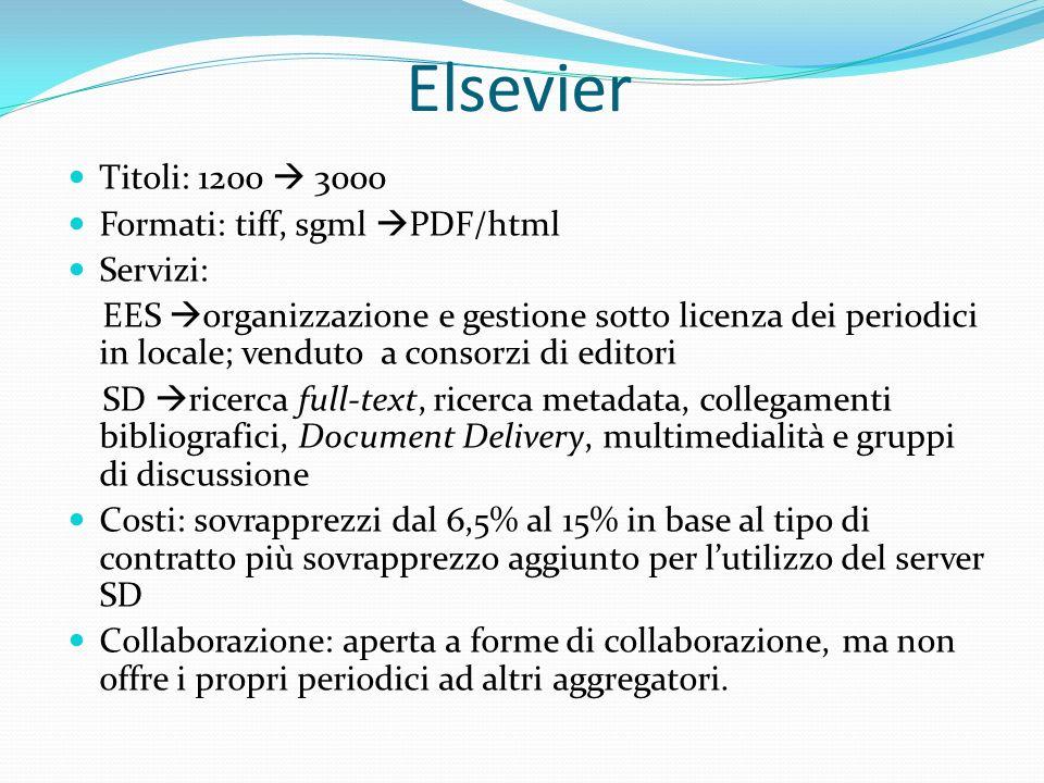 Elsevier Titoli: 1200 3000 Formati: tiff, sgml PDF/html Servizi: EES organizzazione e gestione sotto licenza dei periodici in locale; venduto a consorzi di editori SD ricerca full-text, ricerca metadata, collegamenti bibliografici, Document Delivery, multimedialità e gruppi di discussione Costi: sovrapprezzi dal 6,5% al 15% in base al tipo di contratto più sovrapprezzo aggiunto per lutilizzo del server SD Collaborazione: aperta a forme di collaborazione, ma non offre i propri periodici ad altri aggregatori.