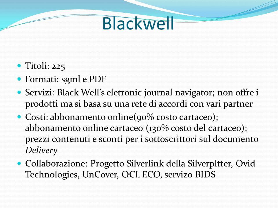 Blackwell Titoli: 225 Formati: sgml e PDF Servizi: Black Wells eletronic journal navigator; non offre i prodotti ma si basa su una rete di accordi con vari partner Costi: abbonamento online(90% costo cartaceo); abbonamento online cartaceo (130% costo del cartaceo); prezzi contenuti e sconti per i sottoscrittori sul documento Delivery Collaborazione: Progetto Silverlink della Silverpltter, Ovid Technologies, UnCover, OCL ECO, servizo BIDS