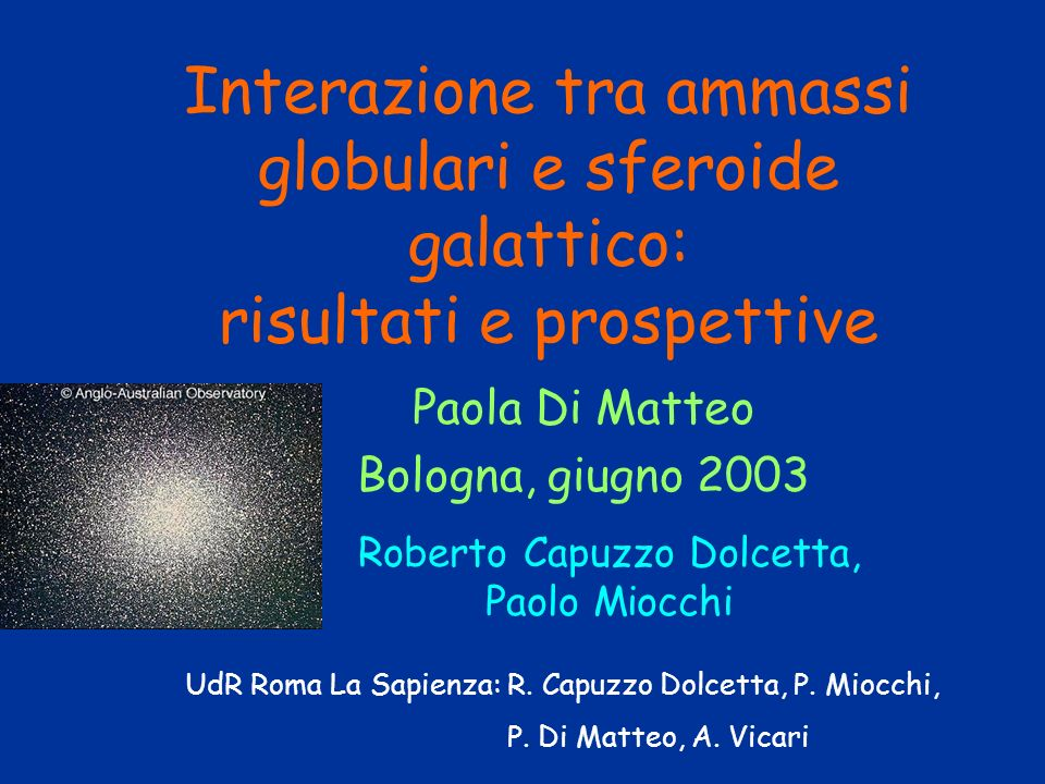 Paola Di Matteo Bologna, giugno 2003 Interazione tra ammassi globulari e sferoide galattico: risultati e prospettive Roberto Capuzzo Dolcetta, Paolo M
