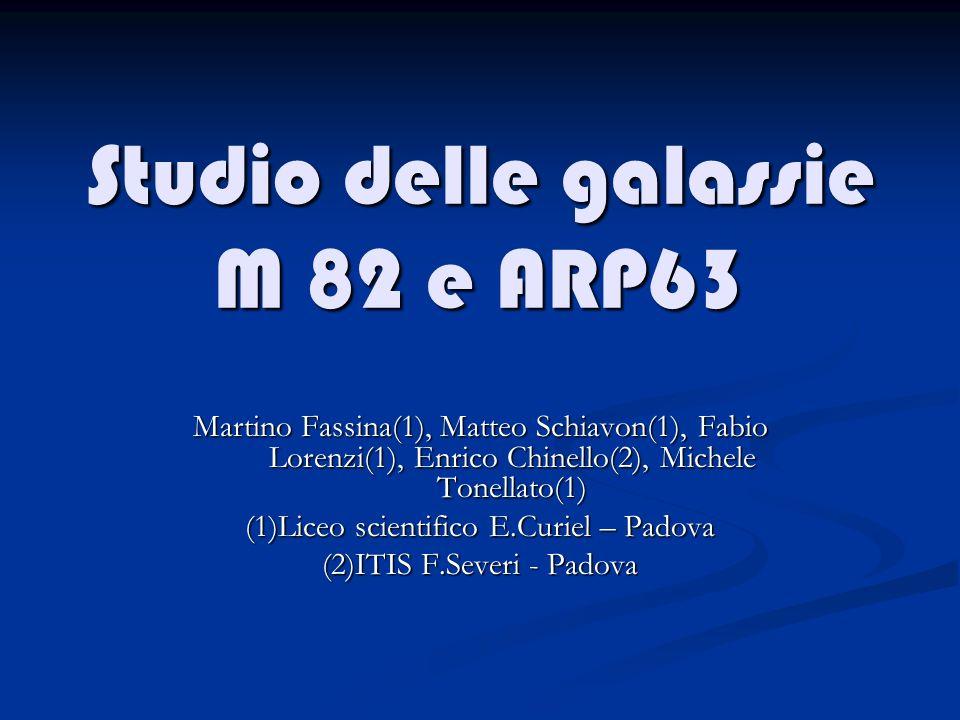 Studio delle galassie M 82 e ARP63 Martino Fassina(1), Matteo Schiavon(1), Fabio Lorenzi(1), Enrico Chinello(2), Michele Tonellato(1) (1)Liceo scientifico E.Curiel – Padova (2)ITIS F.Severi - Padova