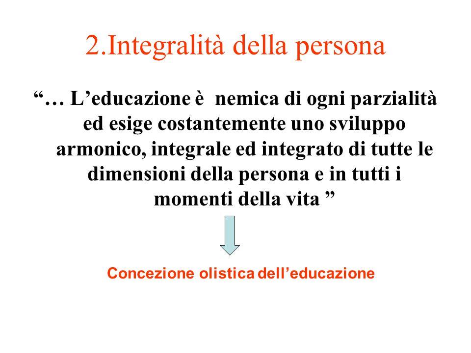 2.Integralità della persona … Leducazione è nemica di ogni parzialità ed esige costantemente uno sviluppo armonico, integrale ed integrato di tutte le