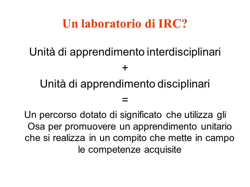 Un laboratorio di IRC? Unità di apprendimento interdisciplinari + Unità di apprendimento disciplinari = Un percorso dotato di significato che utilizza