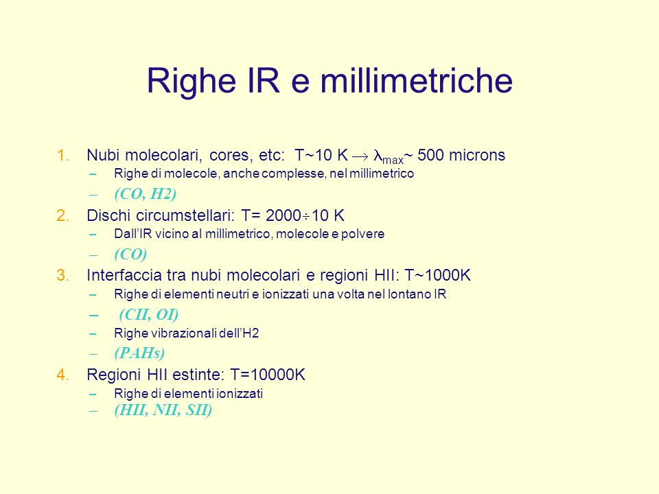 Righe IR e millimetriche 1.Nubi molecolari, cores, etc: T~10 K max ~ 500 microns –Righe di molecole, anche complesse, nel millimetrico –(CO, H2) 2.Dischi circumstellari: T= 2000 10 K –DallIR vicino al millimetrico, molecole e polvere –(CO) 3.Interfaccia tra nubi molecolari e regioni HII: T~1000K –Righe di elementi neutri e ionizzati una volta nel lontano IR – (CII, OI) –Righe vibrazionali dellH2 –(PAHs) 4.Regioni HII estinte: T=10000K –Righe di elementi ionizzati –(HII, NII, SII)