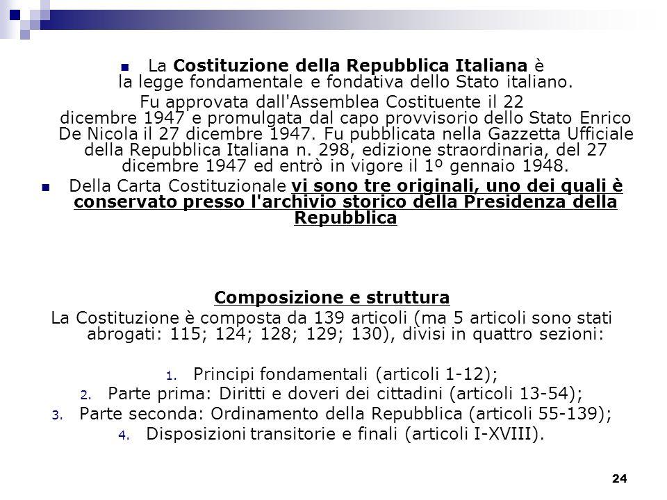 24 La Costituzione della Repubblica Italiana è la legge fondamentale e fondativa dello Stato italiano. Fu approvata dall'Assemblea Costituente il 22 d