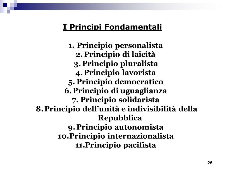 26 I Principi Fondamentali 1.Principio personalista 2.Principio di laicità 3.Principio pluralista 4.Principio lavorista 5.Principio democratico 6.Prin