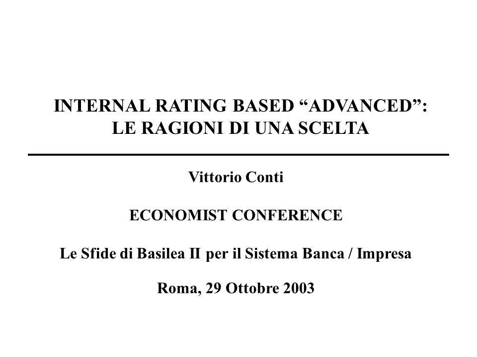 Vittorio Conti ECONOMIST CONFERENCE Le Sfide di Basilea II per il Sistema Banca / Impresa Roma, 29 Ottobre 2003 INTERNAL RATING BASED ADVANCED: LE RAGIONI DI UNA SCELTA