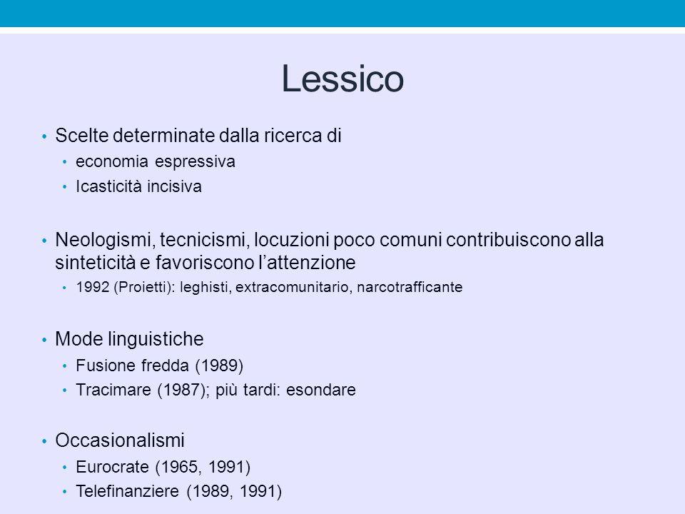 Lessico Scelte determinate dalla ricerca di economia espressiva Icasticità incisiva Neologismi, tecnicismi, locuzioni poco comuni contribuiscono alla sinteticità e favoriscono lattenzione 1992 (Proietti): leghisti, extracomunitario, narcotrafficante Mode linguistiche Fusione fredda (1989) Tracimare (1987); più tardi: esondare Occasionalismi Eurocrate (1965, 1991) Telefinanziere (1989, 1991)