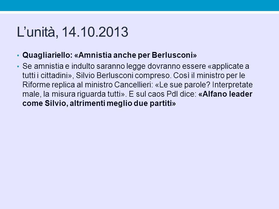 Lunità, 14.10.2013 Quagliariello: «Amnistia anche per Berlusconi» Se amnistia e indulto saranno legge dovranno essere «applicate a tutti i cittadini», Silvio Berlusconi compreso.