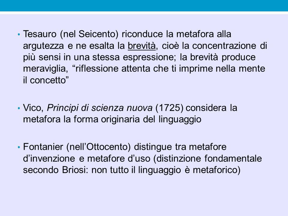 Tesauro (nel Seicento) riconduce la metafora alla argutezza e ne esalta la brevità, cioè la concentrazione di più sensi in una stessa espressione; la brevità produce meraviglia, riflessione attenta che ti imprime nella mente il concetto Vico, Principi di scienza nuova (1725) considera la metafora la forma originaria del linguaggio Fontanier (nellOttocento) distingue tra metafore dinvenzione e metafore duso (distinzione fondamentale secondo Briosi: non tutto il linguaggio è metaforico)