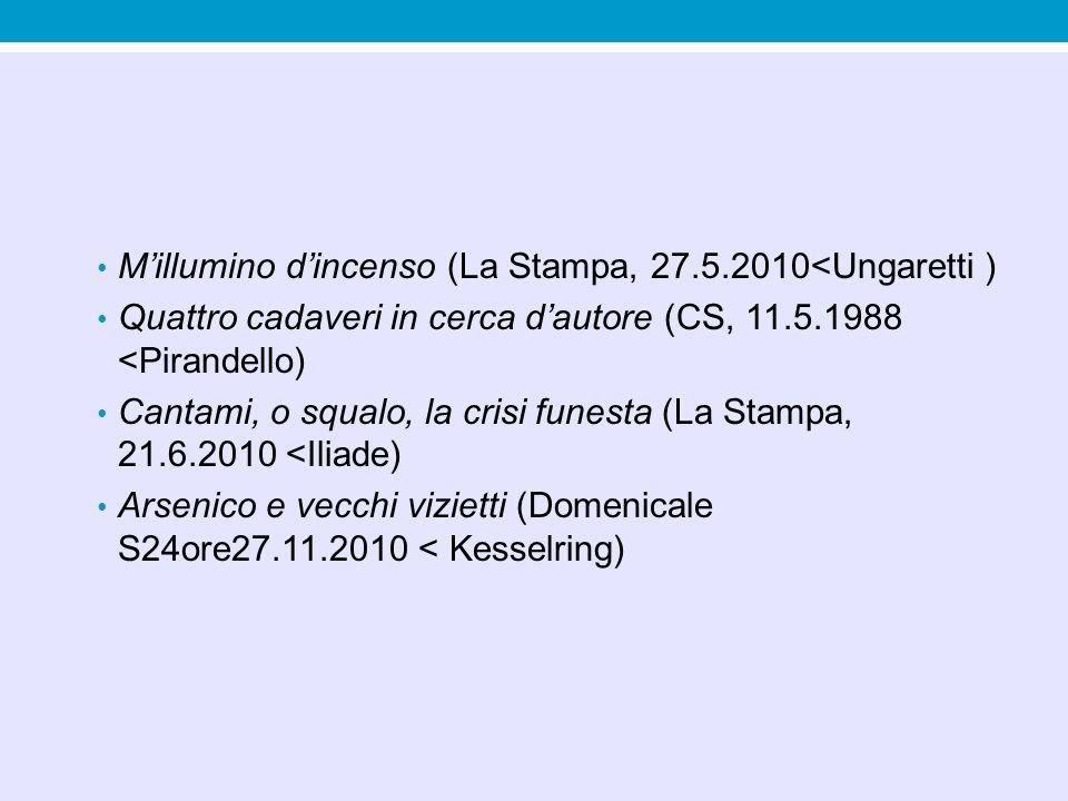 Millumino dincenso (La Stampa, 27.5.2010<Ungaretti ) Quattro cadaveri in cerca dautore (CS, 11.5.1988 <Pirandello) Cantami, o squalo, la crisi funesta (La Stampa, 21.6.2010 <Iliade) Arsenico e vecchi vizietti (Domenicale S24ore27.11.2010 < Kesselring)