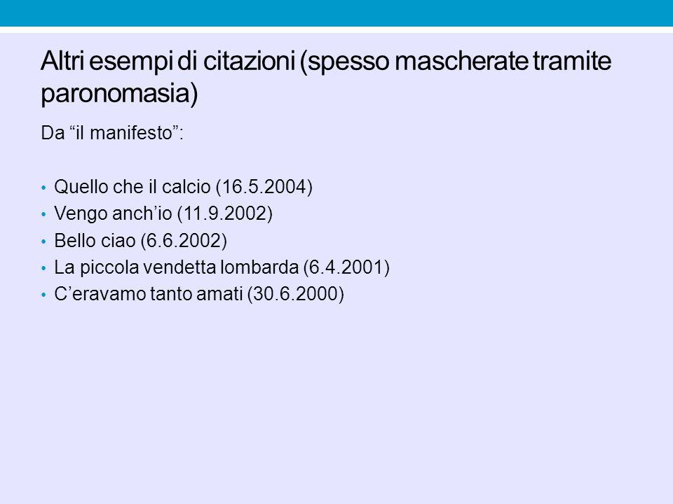 Altri esempi di citazioni (spesso mascherate tramite paronomasia) Da il manifesto: Quello che il calcio (16.5.2004) Vengo anchio (11.9.2002) Bello ciao (6.6.2002) La piccola vendetta lombarda (6.4.2001) Ceravamo tanto amati (30.6.2000)