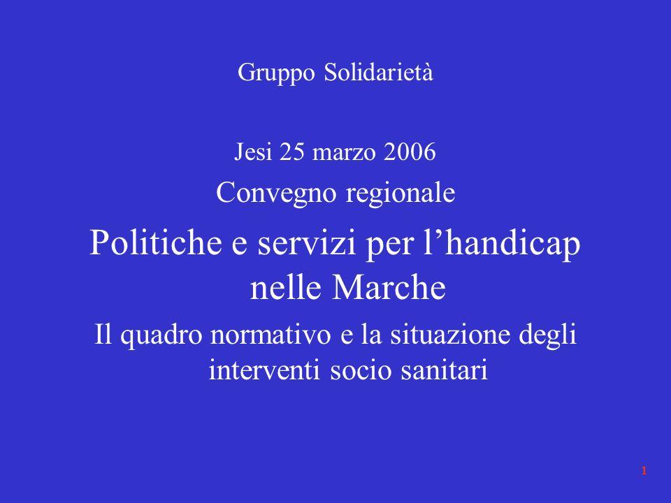 1 Gruppo Solidarietà Jesi 25 marzo 2006 Convegno regionale Politiche e servizi per lhandicap nelle Marche Il quadro normativo e la situazione degli interventi socio sanitari