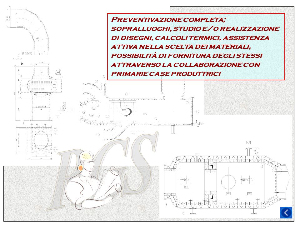 Preventivazione completa; sopralluoghi, studio e/o realizzazione di disegni, calcoli termici, assistenza attiva nella scelta dei materiali, possibilit