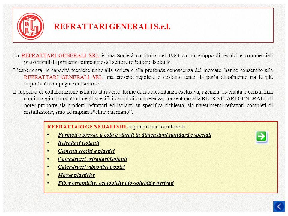 REFRATTARI GENERALI S.r.l. La REFRATTARI GENERALI SRL è una Società costituita nel 1984 da un gruppo di tecnici e commerciali provenienti da primarie