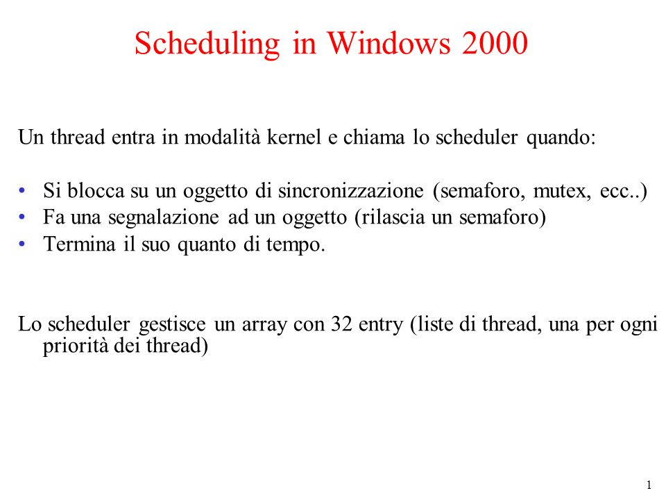 1 Scheduling in Windows 2000 Un thread entra in modalità kernel e chiama lo scheduler quando: Si blocca su un oggetto di sincronizzazione (semaforo, mutex, ecc..) Fa una segnalazione ad un oggetto (rilascia un semaforo) Termina il suo quanto di tempo.