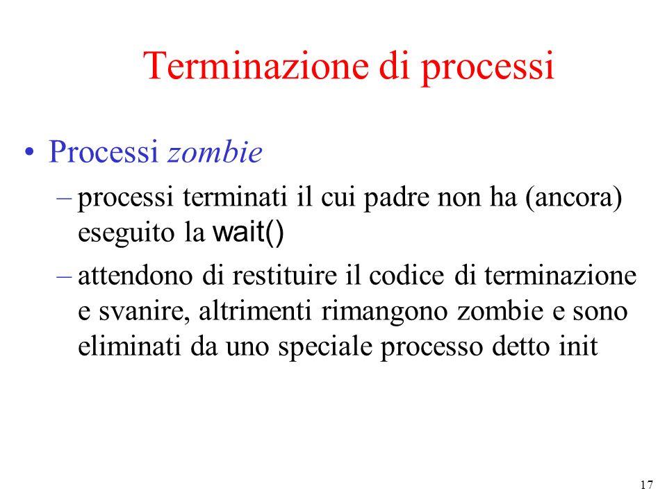 17 Terminazione di processi Processi zombie –processi terminati il cui padre non ha (ancora) eseguito la wait() –attendono di restituire il codice di terminazione e svanire, altrimenti rimangono zombie e sono eliminati da uno speciale processo detto init