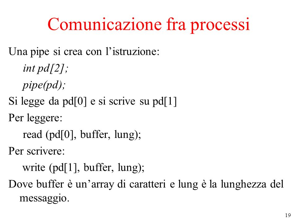 19 Comunicazione fra processi Una pipe si crea con listruzione: int pd[2]; pipe(pd); Si legge da pd[0] e si scrive su pd[1] Per leggere: read (pd[0], buffer, lung); Per scrivere: write (pd[1], buffer, lung); Dove buffer è unarray di caratteri e lung è la lunghezza del messaggio.