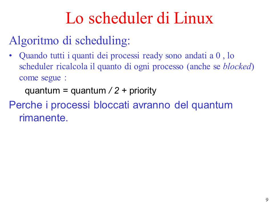9 Lo scheduler di Linux Algoritmo di scheduling: Quando tutti i quanti dei processi ready sono andati a 0, lo scheduler ricalcola il quanto di ogni processo (anche se blocked) come segue : quantum = quantum / 2 + priority Perche i processi bloccati avranno del quantum rimanente.