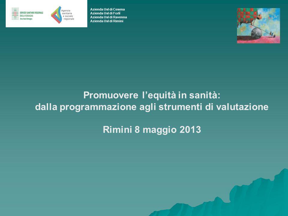 Promuovere lequità in sanità: dalla programmazione agli strumenti di valutazione Rimini 8 maggio 2013 Azienda Usl di Cesena Azienda Usl di Forlì Azien