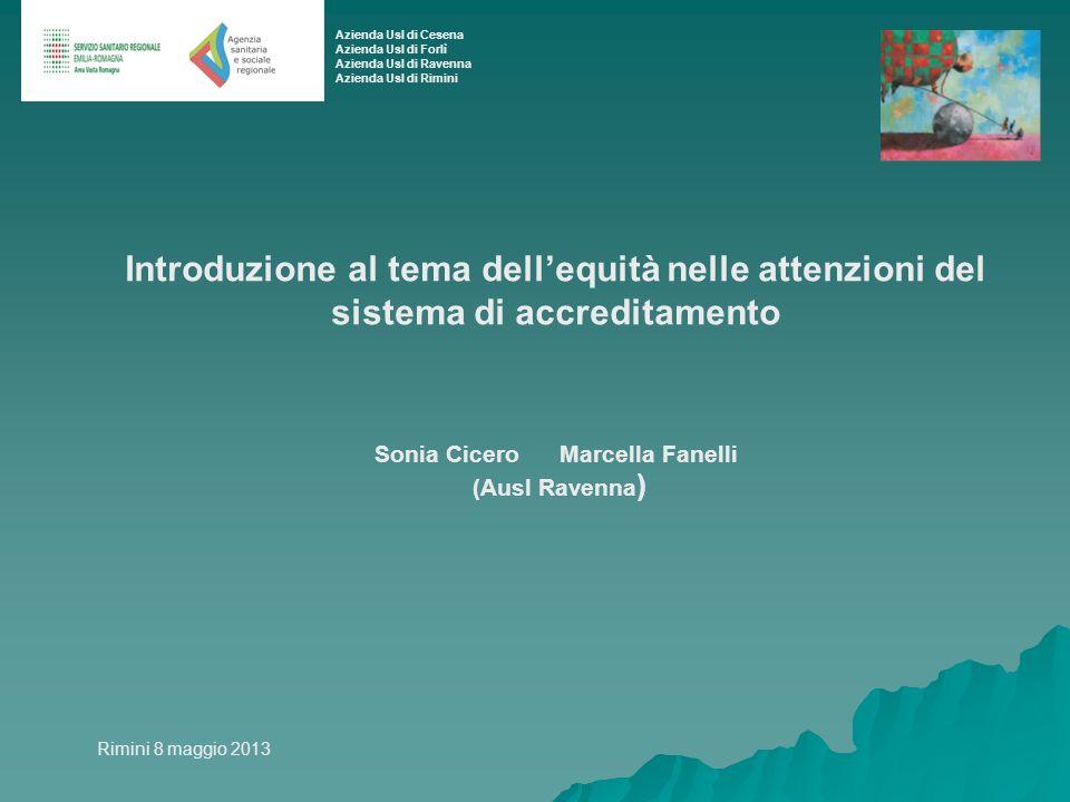 Introduzione al tema dellequità nelle attenzioni del sistema di accreditamento Sonia Cicero Marcella Fanelli (Ausl Ravenna ) Rimini 8 maggio 2013 Azie