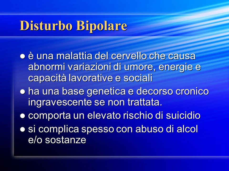 Disturbo Bipolare è una malattia del cervello che causa abnormi variazioni di umore, energie e capacità lavorative e sociali è una malattia del cervel