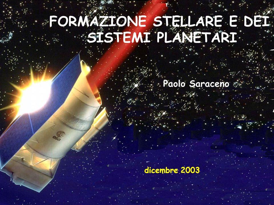 FORMAZIONE STELLARE E DEI SISTEMI PLANETARI Paolo Saraceno dicembre 2003