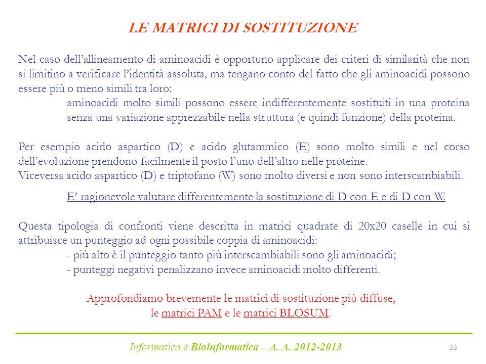 Informatica e Bioinformatica – A. A. 2012-2013 33 LE MATRICI DI SOSTITUZIONE Nel caso dellallineamento di aminoacidi è opportuno applicare dei criteri