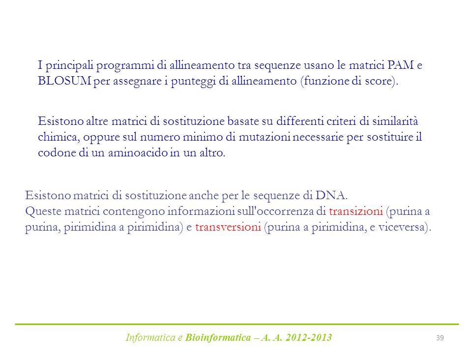 Informatica e Bioinformatica – A. A. 2012-2013 39 Esistono altre matrici di sostituzione basate su differenti criteri di similarità chimica, oppure su