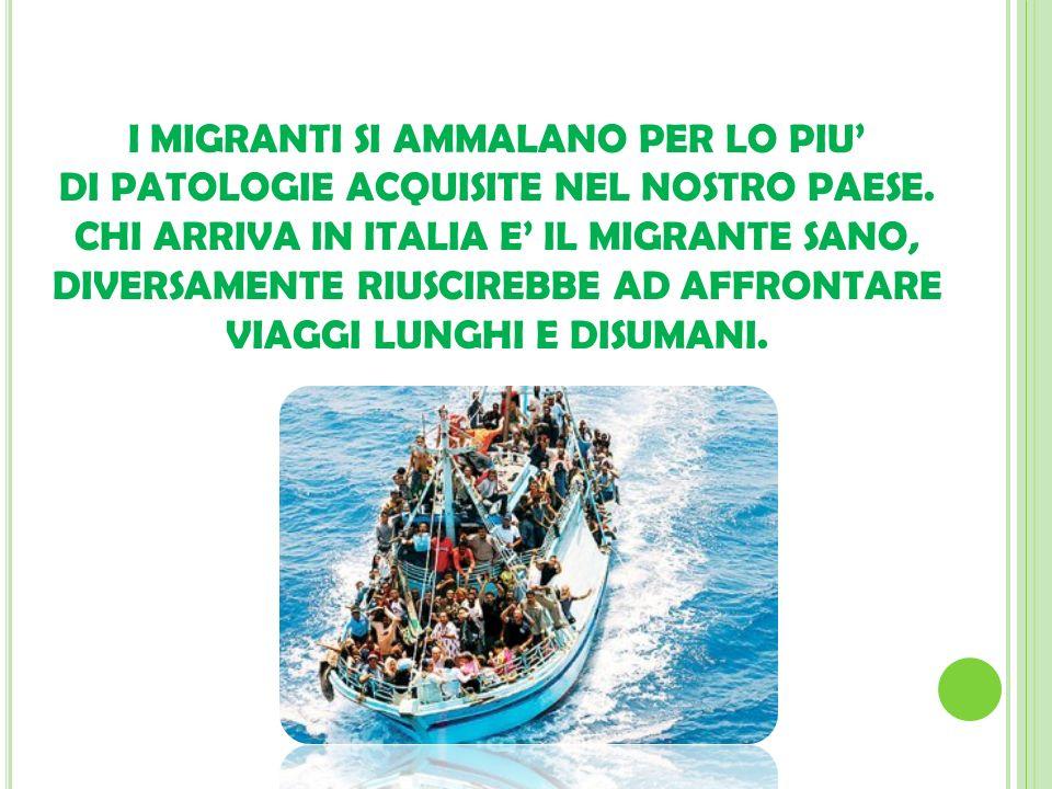 I MIGRANTI SI AMMALANO PER LO PIU DI PATOLOGIE ACQUISITE NEL NOSTRO PAESE. CHI ARRIVA IN ITALIA E IL MIGRANTE SANO, DIVERSAMENTE RIUSCIREBBE AD AFFRON