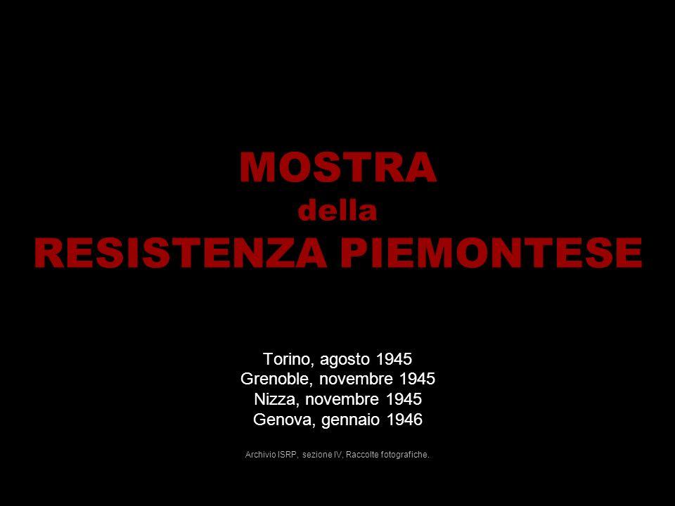 MOSTRA della RESISTENZA PIEMONTESE Torino, agosto 1945 Grenoble, novembre 1945 Nizza, novembre 1945 Genova, gennaio 1946 Archivio ISRP, sezione IV, Raccolte fotografiche.