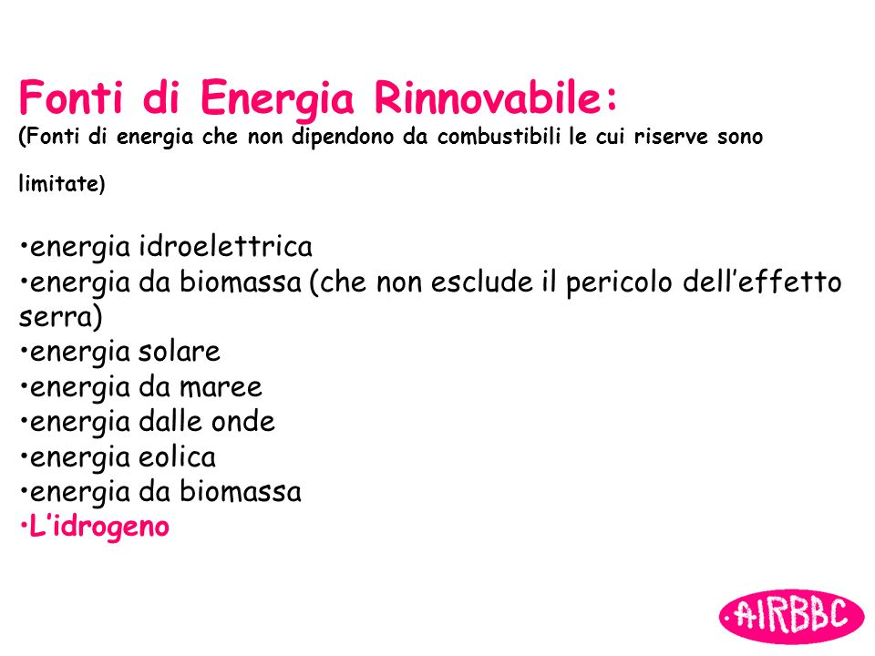 Fonti di Energia Rinnovabile: (Fonti di energia che non dipendono da combustibili le cui riserve sono limitate ) energia idroelettrica energia da biom