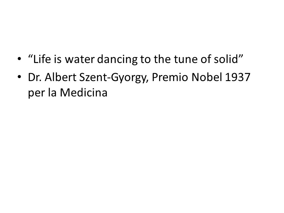 Life is water dancing to the tune of solid Dr. Albert Szent-Gyorgy, Premio Nobel 1937 per la Medicina