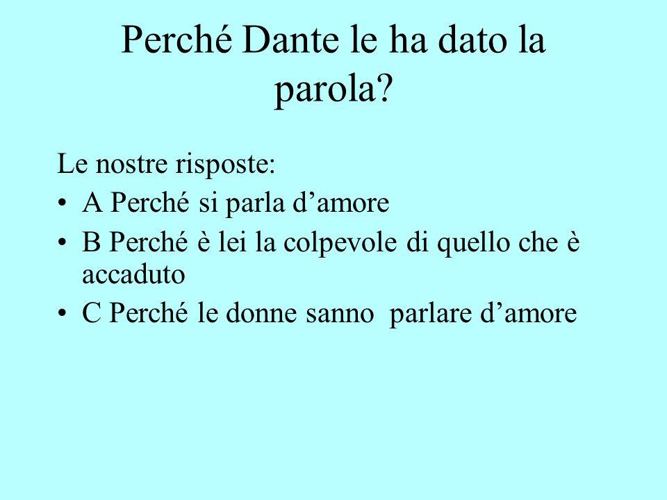 Perché Dante le ha dato la parola? Le nostre risposte: A Perché si parla damore B Perché è lei la colpevole di quello che è accaduto C Perché le donne