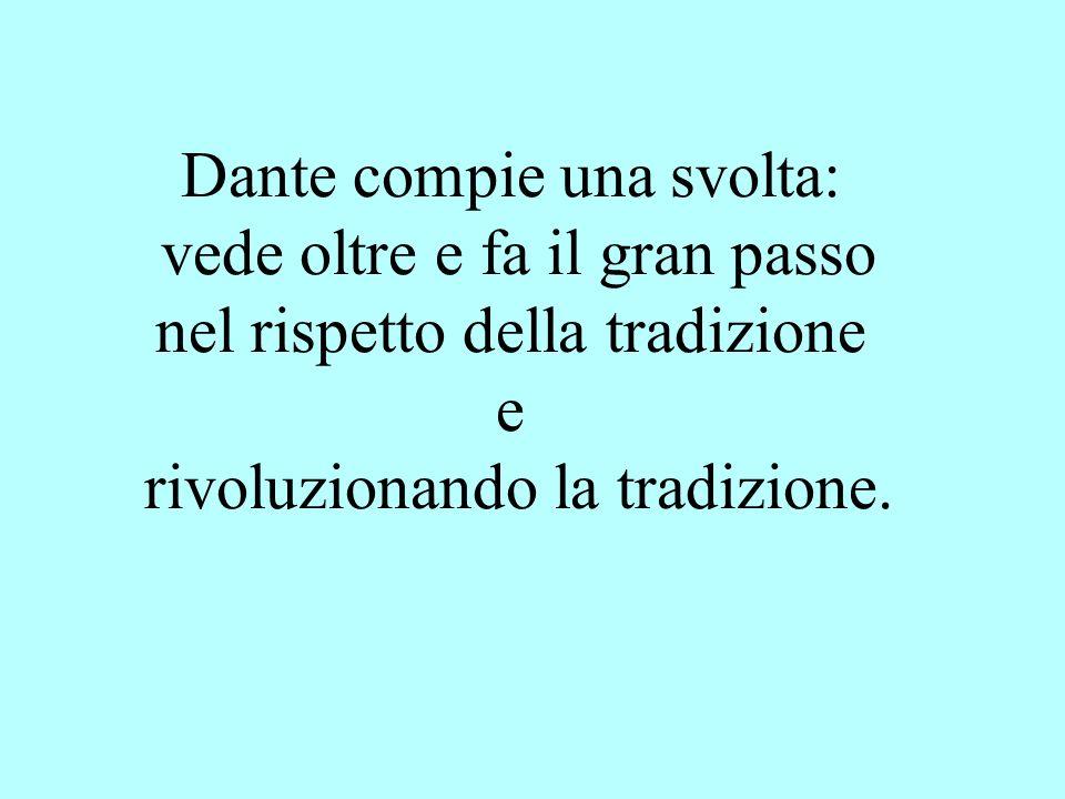 Dante compie una svolta: vede oltre e fa il gran passo nel rispetto della tradizione e rivoluzionando la tradizione.