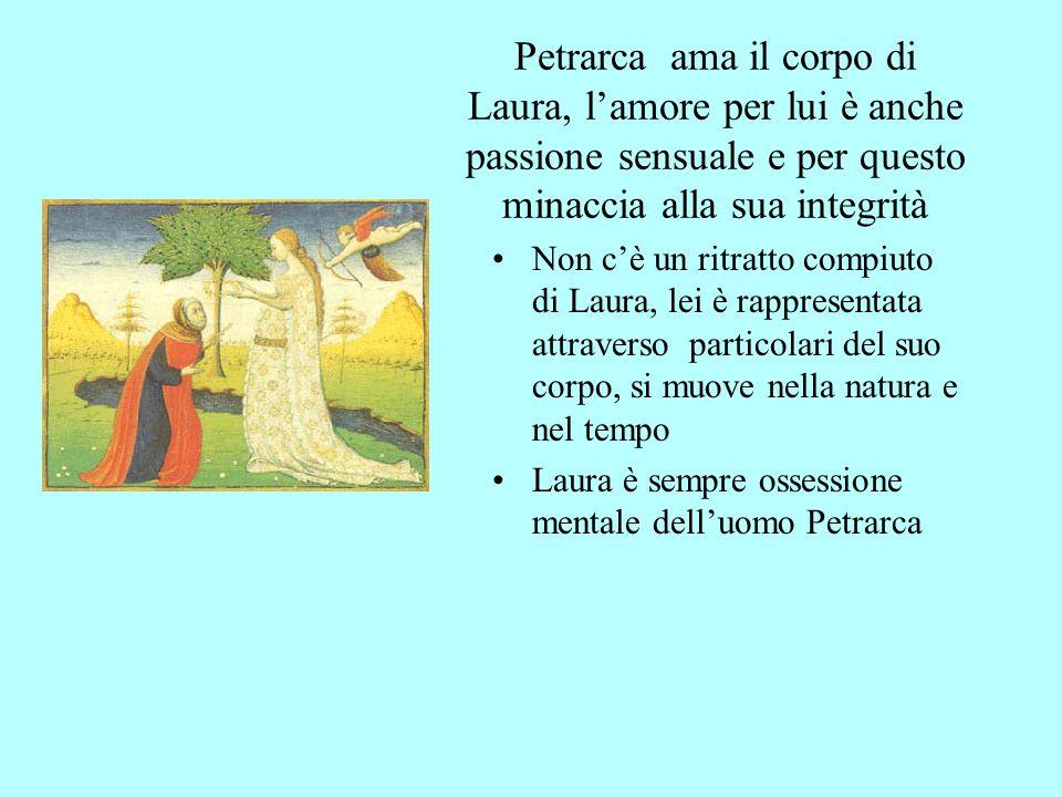 Petrarca ama il corpo di Laura, lamore per lui è anche passione sensuale e per questo minaccia alla sua integrità Non cè un ritratto compiuto di Laura