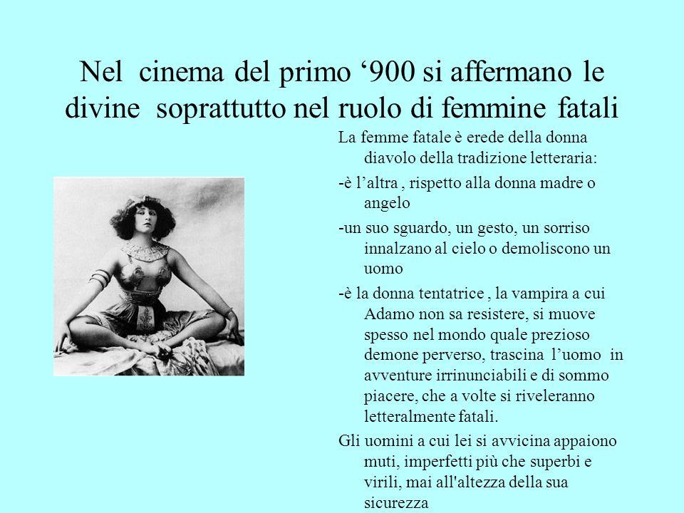 Nel cinema del primo 900 si affermano le divine soprattutto nel ruolo di femmine fatali La femme fatale è erede della donna diavolo della tradizione l