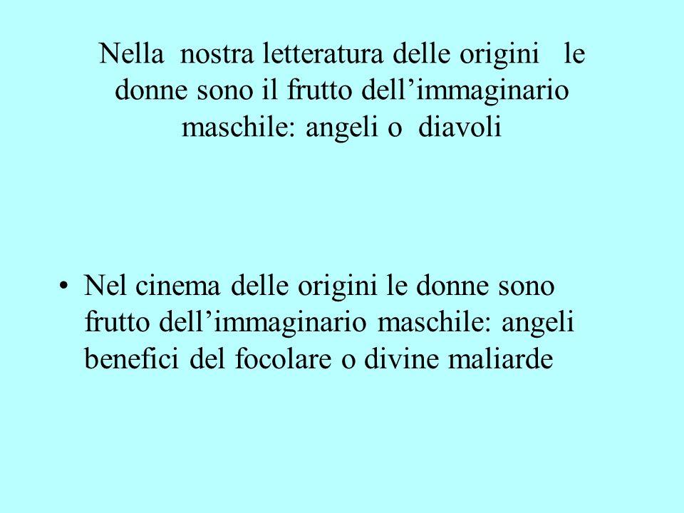 Nella nostra letteratura delle origini le donne sono il frutto dellimmaginario maschile: angeli o diavoli Nel cinema delle origini le donne sono frutt
