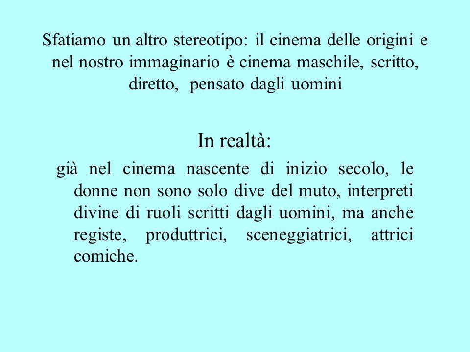 Sfatiamo un altro stereotipo: il cinema delle origini e nel nostro immaginario è cinema maschile, scritto, diretto, pensato dagli uomini In realtà: gi
