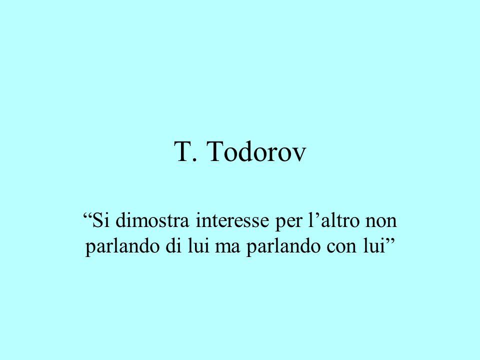 T. Todorov Si dimostra interesse per laltro non parlando di lui ma parlando con lui