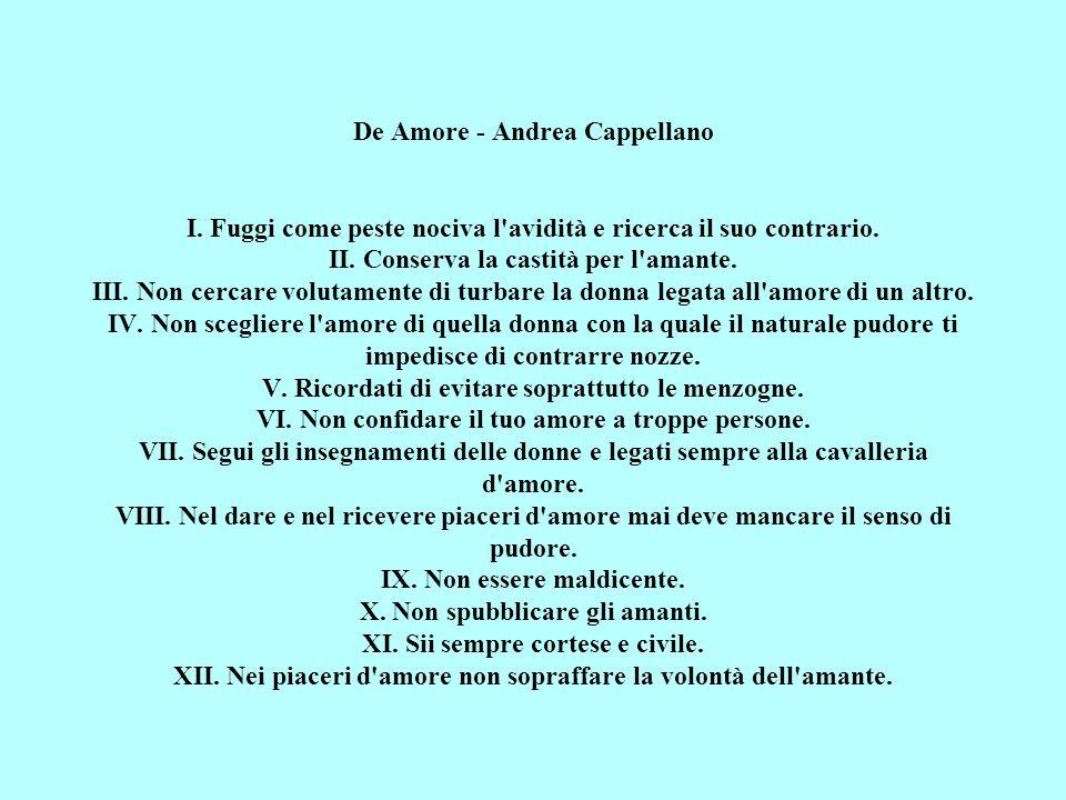 De Amore - Andrea Cappellano I. Fuggi come peste nociva l'avidità e ricerca il suo contrario. II. Conserva la castità per l'amante. III. Non cercare v