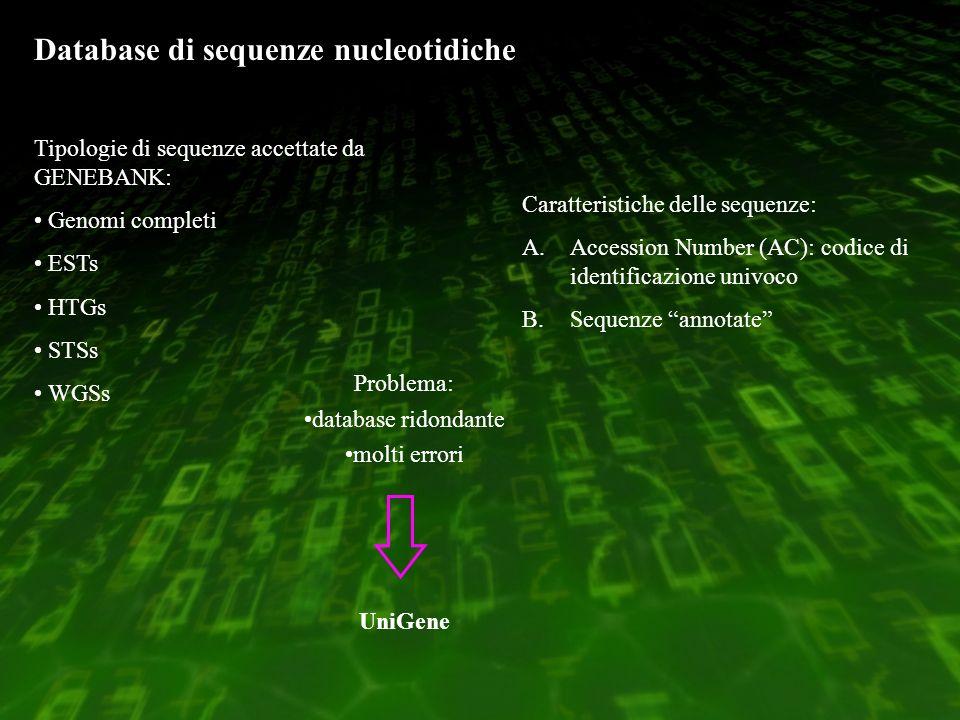 Database di sequenze nucleotidiche Tipologie di sequenze accettate da GENEBANK: Genomi completi ESTs HTGs STSs WGSs Problema: database ridondante molti errori UniGene Caratteristiche delle sequenze: A.Accession Number (AC): codice di identificazione univoco B.Sequenze annotate