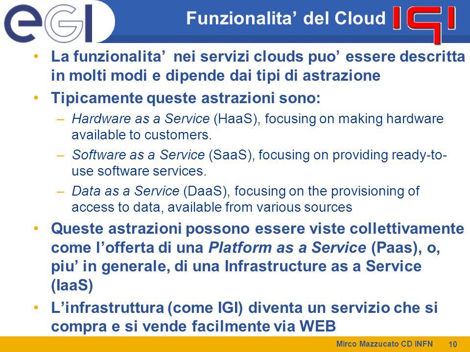 Mirco Mazzucato CD INFN 10 Funzionalita del Cloud La funzionalita nei servizi clouds puo essere descritta in molti modi e dipende dai tipi di astrazione Tipicamente queste astrazioni sono: –Hardware as a Service (HaaS), focusing on making hardware available to customers.