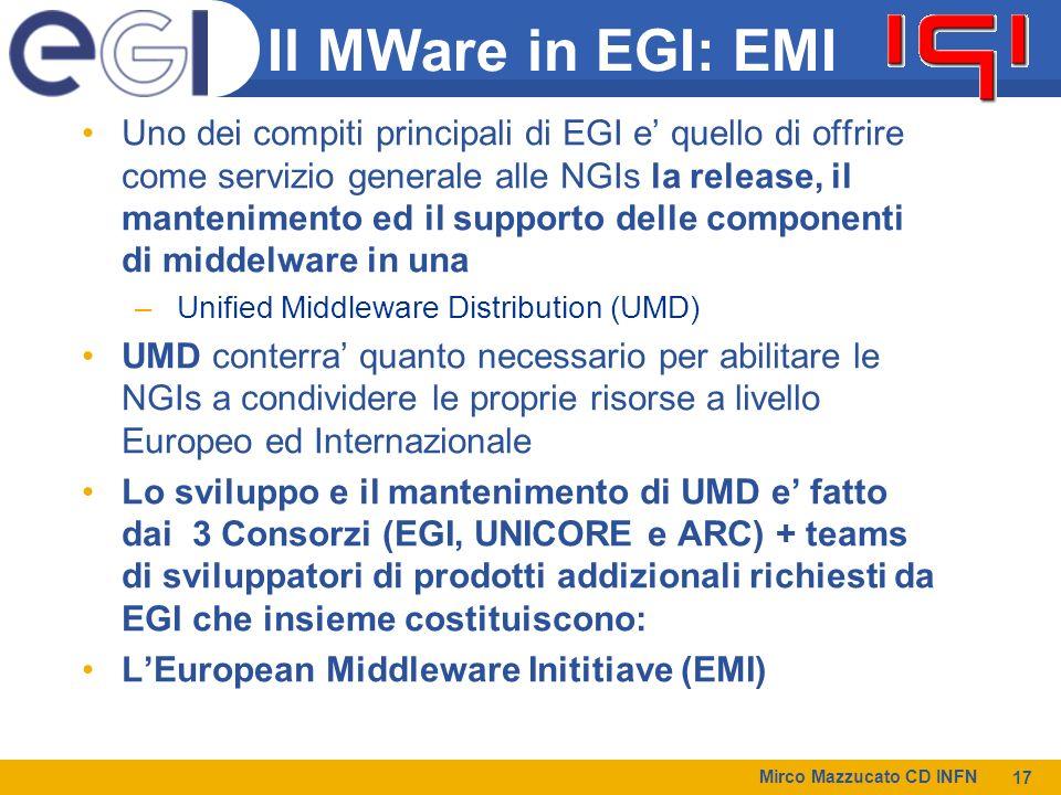 Mirco Mazzucato CD INFN 17 Il MWare in EGI: EMI Uno dei compiti principali di EGI e quello di offrire come servizio generale alle NGIs la release, il mantenimento ed il supporto delle componenti di middelware in una – Unified Middleware Distribution (UMD) UMD conterra quanto necessario per abilitare le NGIs a condividere le proprie risorse a livello Europeo ed Internazionale Lo sviluppo e il mantenimento di UMD e fatto dai 3 Consorzi (EGI, UNICORE e ARC) + teams di sviluppatori di prodotti addizionali richiesti da EGI che insieme costituiscono: LEuropean Middleware Inititiave (EMI)