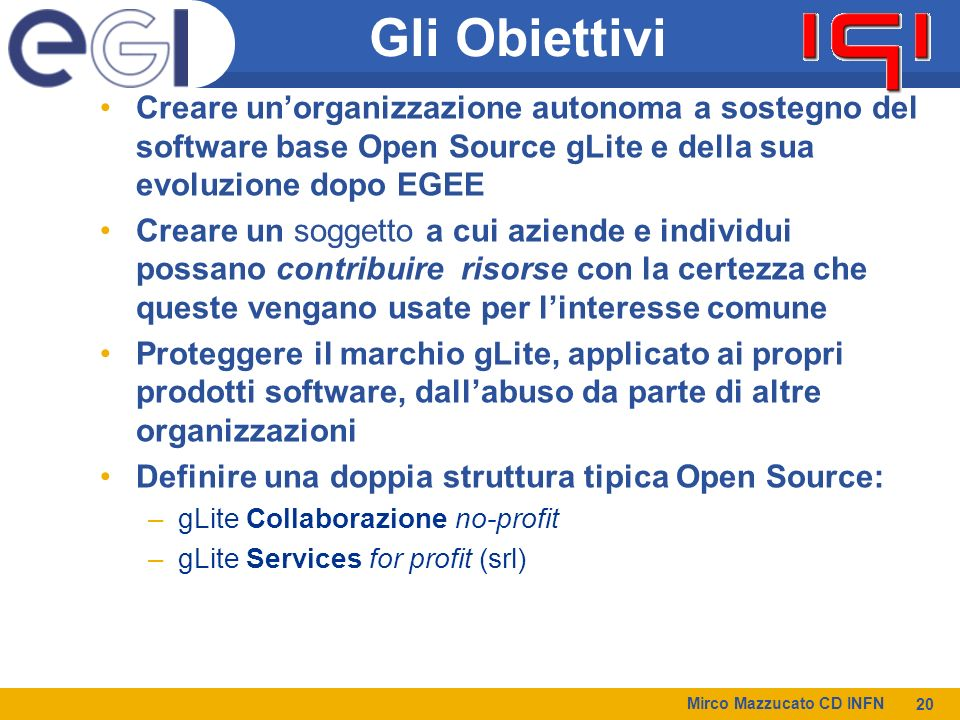 Mirco Mazzucato CD INFN 20 Gli Obiettivi Creare unorganizzazione autonoma a sostegno del software base Open Source gLite e della sua evoluzione dopo EGEE Creare un soggetto a cui aziende e individui possano contribuire risorse con la certezza che queste vengano usate per linteresse comune Proteggere il marchio gLite, applicato ai propri prodotti software, dallabuso da parte di altre organizzazioni Definire una doppia struttura tipica Open Source: –gLite Collaborazione no-profit –gLite Services for profit (srl)