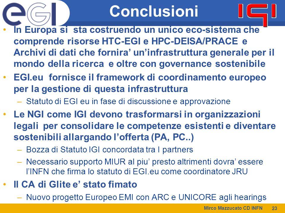 Mirco Mazzucato CD INFN 23 Conclusioni In Europa si sta costruendo un unico eco-sistema che comprende risorse HTC-EGI e HPC-DEISA/PRACE e Archivi di dati che fornira uninfrastruttura generale per il mondo della ricerca e oltre con governance sostenibile EGI.eu fornisce il framework di coordinamento europeo per la gestione di questa infrastruttura –Statuto di EGI eu in fase di discussione e approvazione Le NGI come IGI devono trasformarsi in organizzazioni legali per consolidare le competenze esistenti e diventare sostenibili allargando lofferta (PA, PC..) –Bozza di Statuto IGI concordata tra I partners –Necessario supporto MIUR al piu presto altrimenti dovra essere lINFN che firma lo statuto di EGI.eu come coordinatore JRU Il CA di Glite e stato fimato –Nuovo progetto Europeo EMI con ARC e UNICORE agli hearings