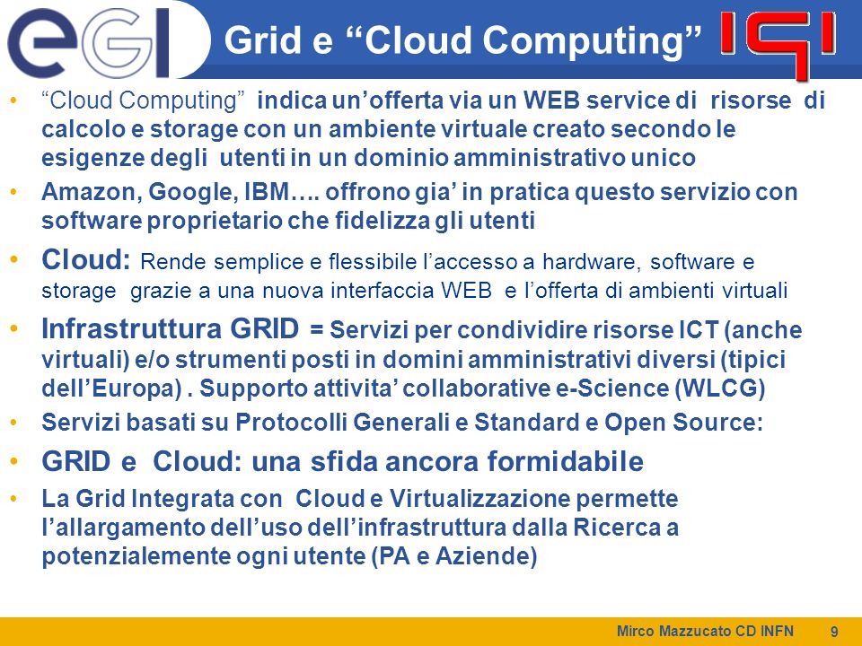 Mirco Mazzucato CD INFN 9 Grid e Cloud Computing Cloud Computing indica unofferta via un WEB service di risorse di calcolo e storage con un ambiente v