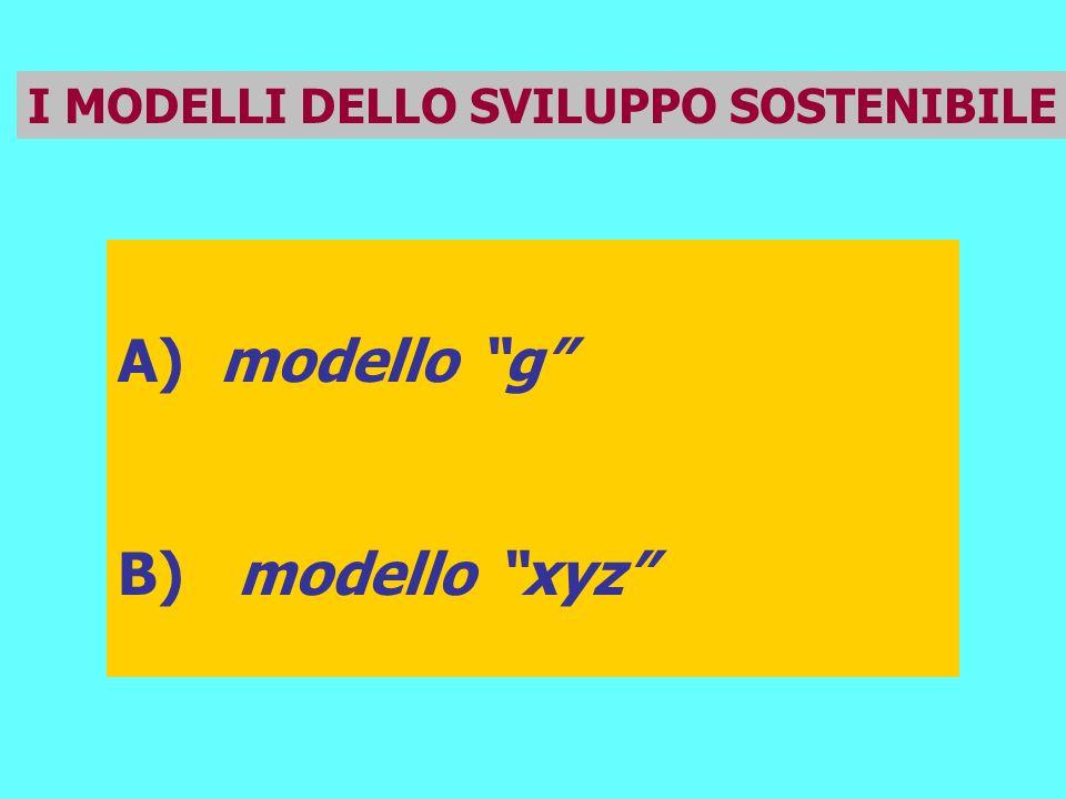 I MODELLI DELLO SVILUPPO SOSTENIBILE A) modello g B) modello xyz